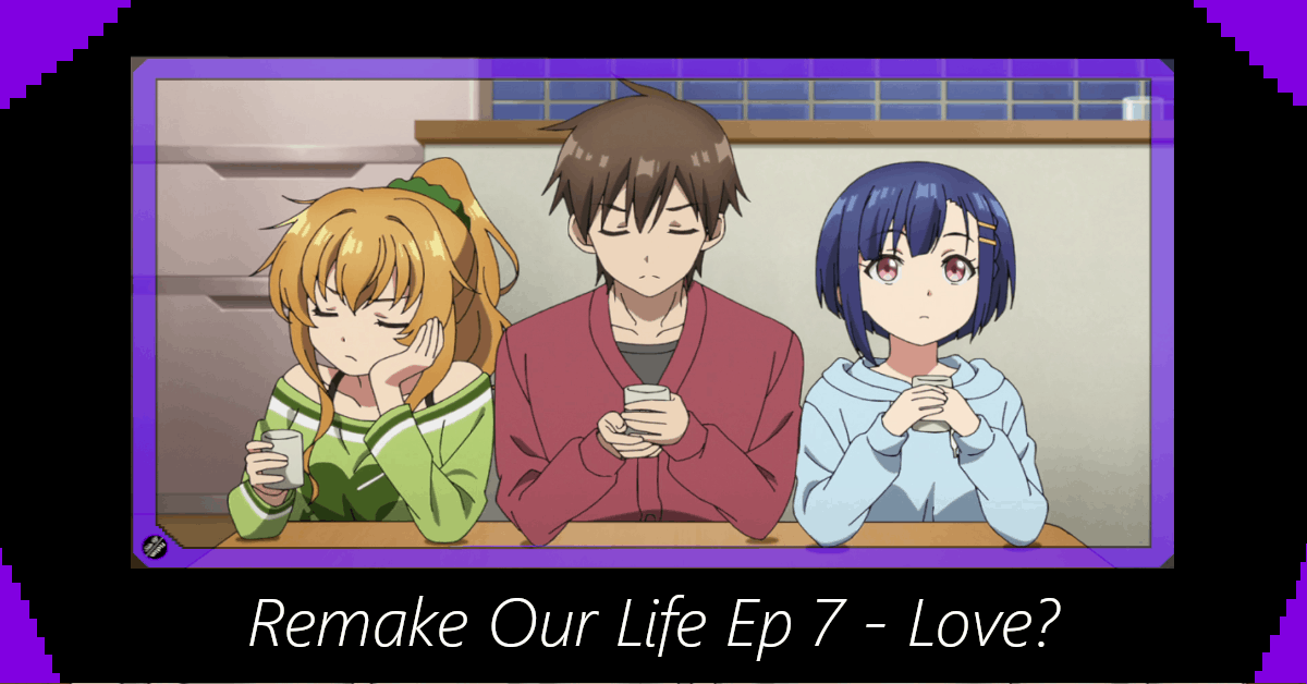 Featured image for Remake Our Life Episode 7 – Love?