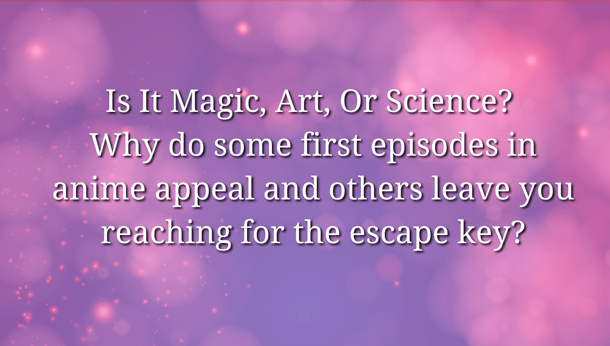 Featured image for Is It Magic, Art, Or Science? Why do some first episodes in anime appeal and others leave you reaching for the escape key?